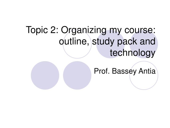 Topic 2: Organizing my course: outline, study pack and technology