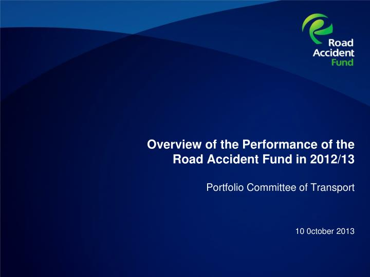 Overview of the performance of the road accident fund in 2012 13 portfolio committee of transport