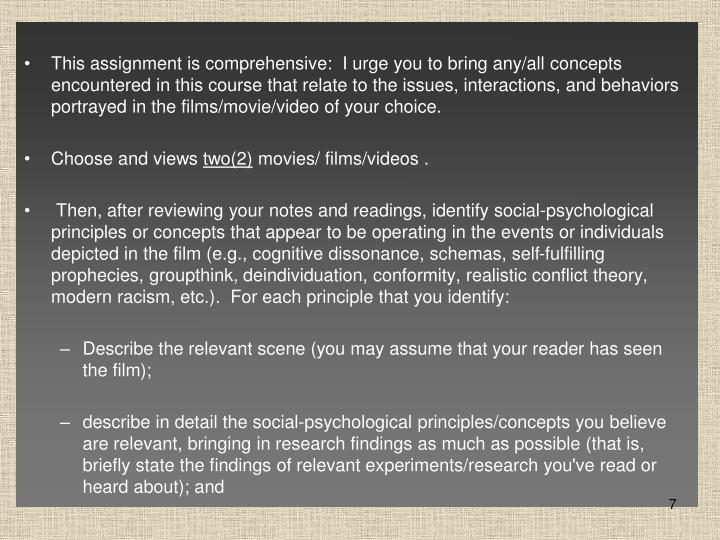 This assignment is comprehensive:  I urge you to bring any/all concepts encountered in this course that relate to the issues, interactions, and behaviors portrayed in the films/movie/video of your choice.