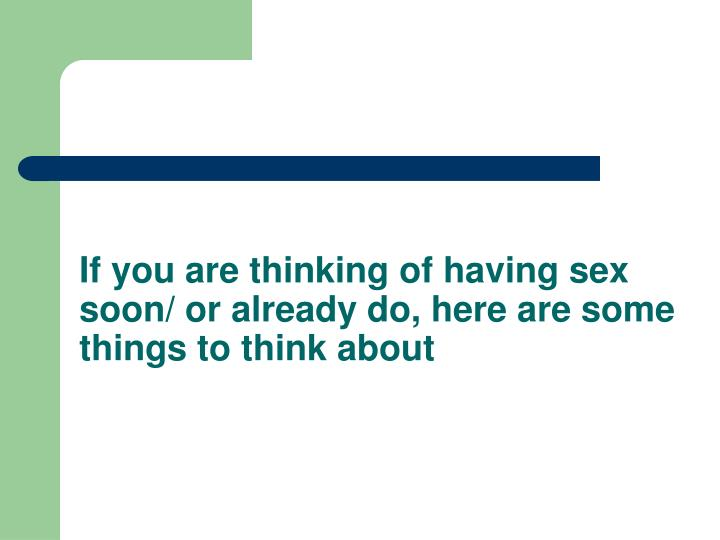 If you are thinking of having sex soon/ or already do, here are some things to think about