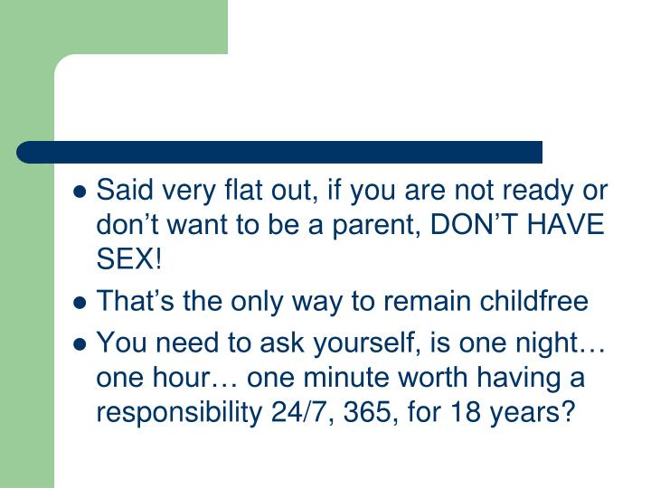 Said very flat out, if you are not ready or don't want to be a parent, DON'T HAVE SEX!