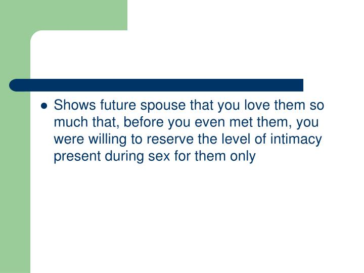 Shows future spouse that you love them so much that, before you even met them, you were willing to reserve the level of intimacy present during sex for them only