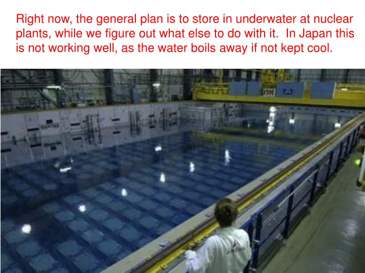 Right now, the general plan is to store in underwater at nuclear plants, while we figure out what else to do with it.  In Japan this is not working well, as the water boils away if not kept cool.