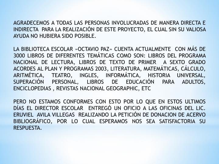 AGRADECEMOS A TODAS LAS PERSONAS INVOLUCRADAS DE MANERA DIRECTA E INDIRECTA  PARA LA REALIZACIÓN DE ESTE PROYECTO, EL CUAL SIN SU VALIOSA AYUDA NO HUBIERA SIDO POSIBLE.
