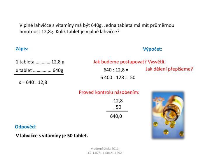 V plné lahvičce s vitamíny má být 640g. Jedna tableta má mít průměrnou hmotnost 12,8g. Kolik tablet je v plné lahvičce?