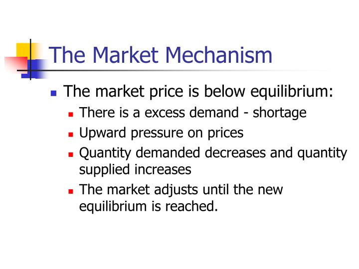 market mechanism Definition the term market mechanism is a term used to describe the manner in which the producers and consumers eventually determine the price of the goods that are produced producers usually set a price to respond to how many goods are being purchased, and consumers, on the other hand, react to that price this process is usually connected to the laws of demand and supply, and the market.