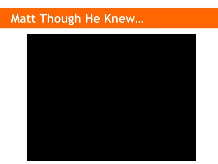 Matt Though He Knew…