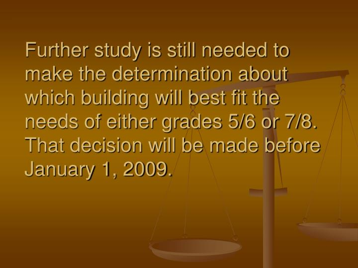 Further study is still needed to make the determination about which building will best fit the needs of either grades 5/6 or 7/8. That decision will be made before January 1, 2009.