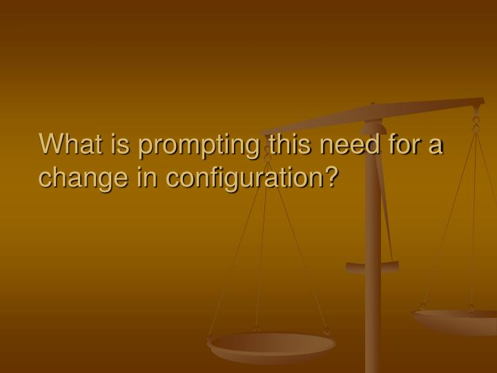 What is prompting this need for a change in configuration