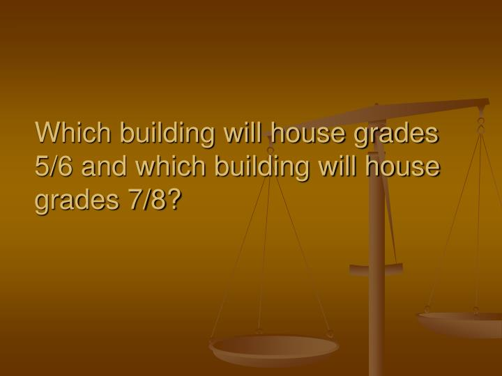 Which building will house grades 5/6 and which building will house grades 7/8?