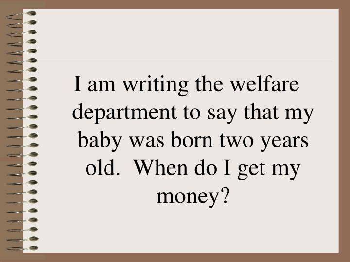 I am writing the welfare department to say that my baby was born two years old.  When do I get my money?