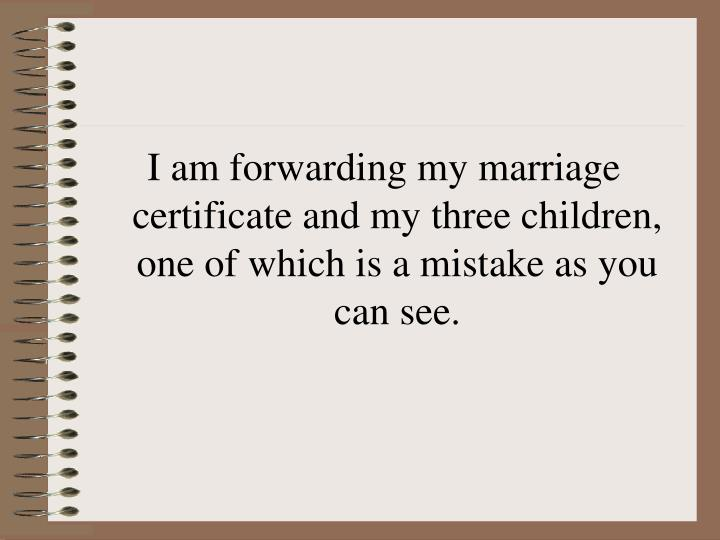 I am forwarding my marriage certificate and my three children, one of which is a mistake as you can see.