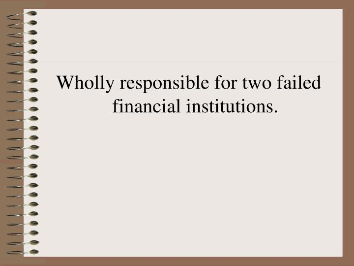 Wholly responsible for two failed financial institutions.