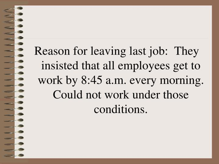 Reason for leaving last job:  They insisted that all employees get to work by 8:45 a.m. every morning.  Could not work under those conditions.