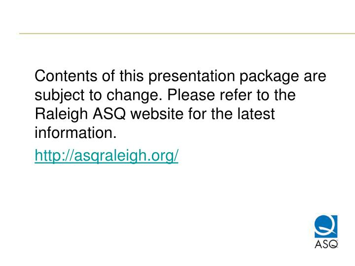 Contents of this presentation package are subject to change. Please refer to the Raleigh ASQ webs...