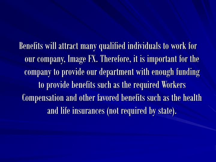 Benefits will attract many qualified individuals to work for our company, Image FX. Therefore, it is important for the company to provide our department with enough funding to provide benefits such as the required Workers Compensation and other favored benefits such as the health and life insurances (not required by state).