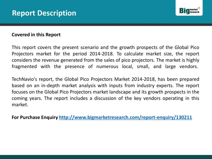 global pico projectors market 2014 2018 This report studies the global media player pico projectors market status and forecast, categorizes the global media player pico projectors market size (value & volume) by manufacturers, type, application, and region.