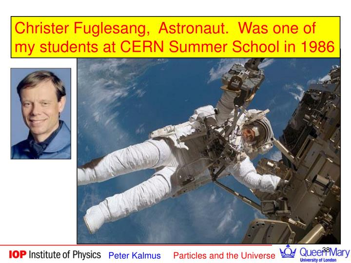 Christer Fuglesang,  Astronaut.  Was one of my students at CERN Summer School in 1986