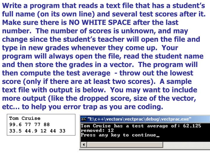 Write a program that reads a text file that has a student's full name (on its own line) and several test scores after it.  Make sure there is NO WHITE SPACE after the last number.  The number of scores is unknown, and may change since the student's teacher will open the file and type in new grades whenever they come up.  Your program will always open the file, read the student name and then store the grades in a vector.  The program will then compute the test average  - throw out the lowest score (only if there are at least two scores).  A sample text file with output is below.  You may want to include more output (like the dropped score, size of the vector, etc… to help you error trap as you are coding.