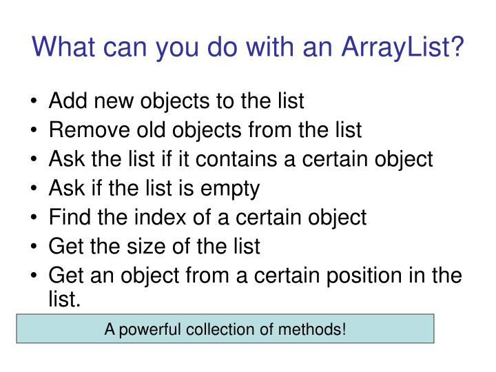What can you do with an ArrayList?