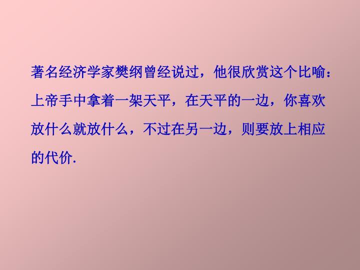 著名经济学家樊纲曾经说过,他很欣赏这个比喻:上帝手中拿着一架天平,在天平的一边,你喜欢放什么就放什么,不过在另一边,则要放上相应的代价