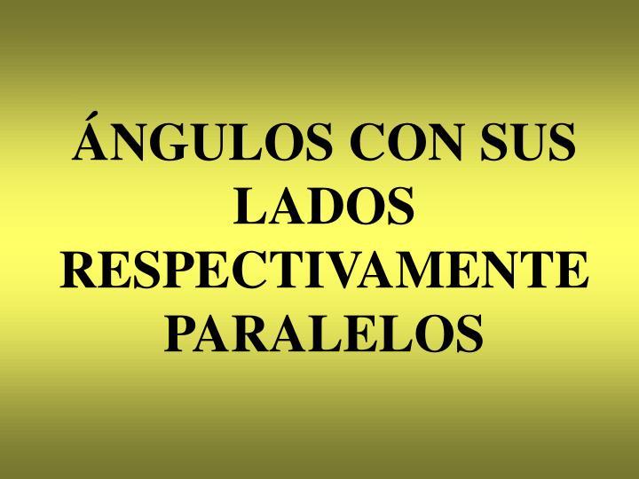ÁNGULOS CON SUS LADOS RESPECTIVAMENTE PARALELOS