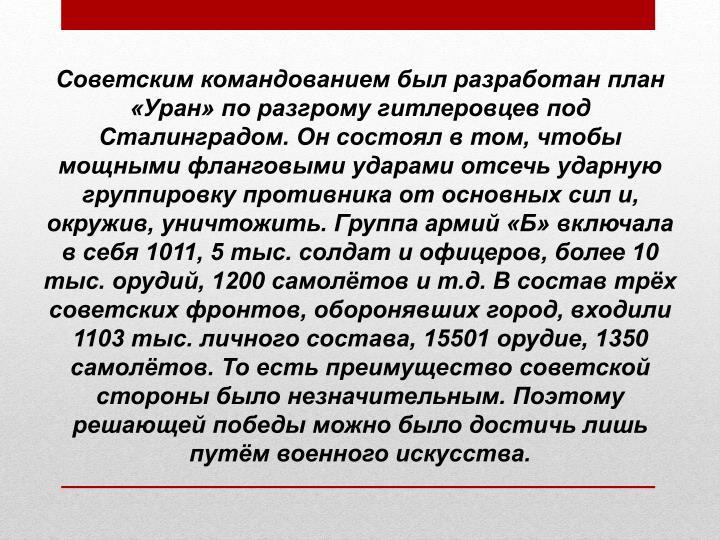 Советским командованием был разработан план «Уран» поразгрому гитлеровцев под Сталинградом. Он состоял в том, чтобы мощными фланговыми ударами отсечь ударную группировку противника от основных сил и, окружив, уничтожить. Группа армий «Б» включала в себя 1011, 5 тыс. солдат и офицеров, более 10 тыс. орудий, 1200 самолётов и т.д. В состав трёх советских фронтов, оборонявших город, входили 1103 тыс. личного состава, 15501 орудие, 1350 самолётов. То есть преимущество советской стороны было незначительным. Поэтому решающей победы можно было достичь лишь путём военного искусства.