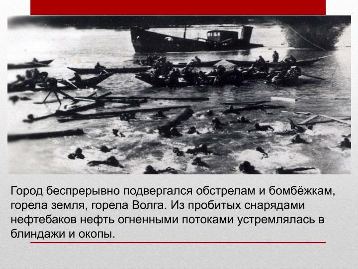 Город беспрерывно подвергался обстрелам и бомбёжкам, горела земля, горела Волга. Из пробитых снарядами нефтебаков нефть огненными потоками устремлялась в блиндажи и окопы.