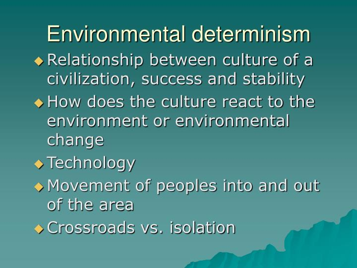 environmental determinism Environmental determinism environmental determinism is the view that the physical environment, rather than social conditions, determines culture environmental.