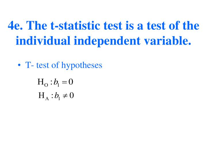 4e. The t-statistic test is a test of the individual independent variable.