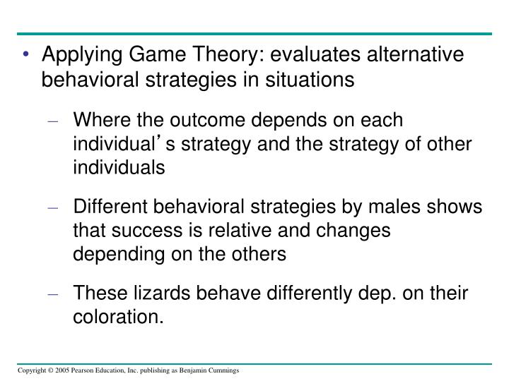Applying Game Theory: evaluates alternative behavioral strategies in situations