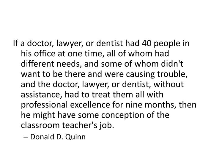 If a doctor, lawyer, or dentist had 40 people in his office at one time, all of whom had different needs, and some of whom didn't want to be there and were causing trouble, and the doctor, lawyer, or dentist, without assistance, had to treat them all with professional excellence for nine months, then he might have some conception of the classroom teacher's job.