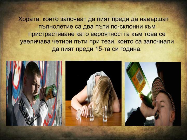 Хората, които започват да пият преди да навършат пълнолетие са два пъти по-склонни към пристрастяване като вероятността към това се увеличава четири пъти при тези, които са започнали да пият преди 15-та си година.