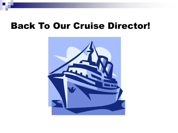 Back To Our Cruise Director!