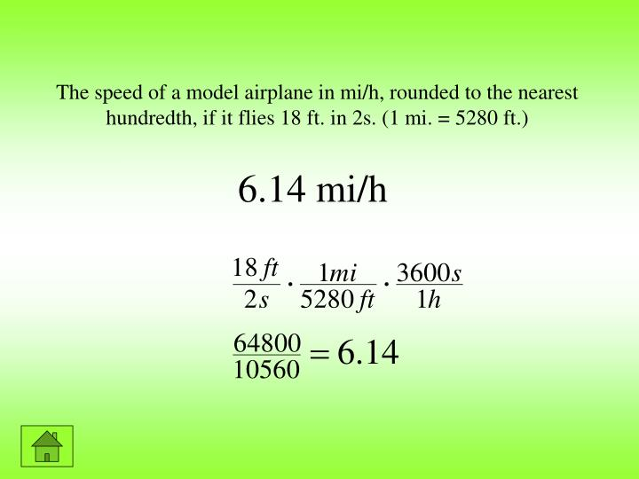The speed of a model airplane in mi/h, rounded to the nearest hundredth, if it flies 18 ft. in 2s. (1 mi. = 5280 ft.)