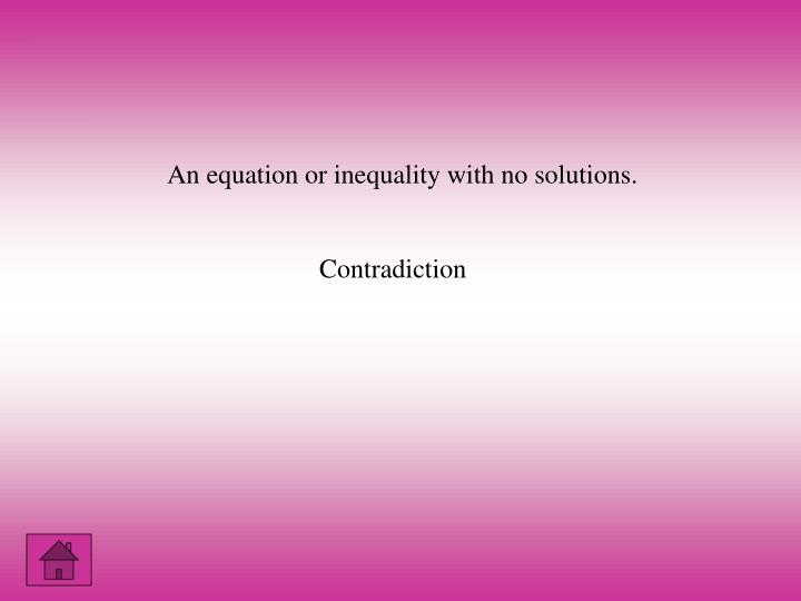 An equation or inequality with no solutions.