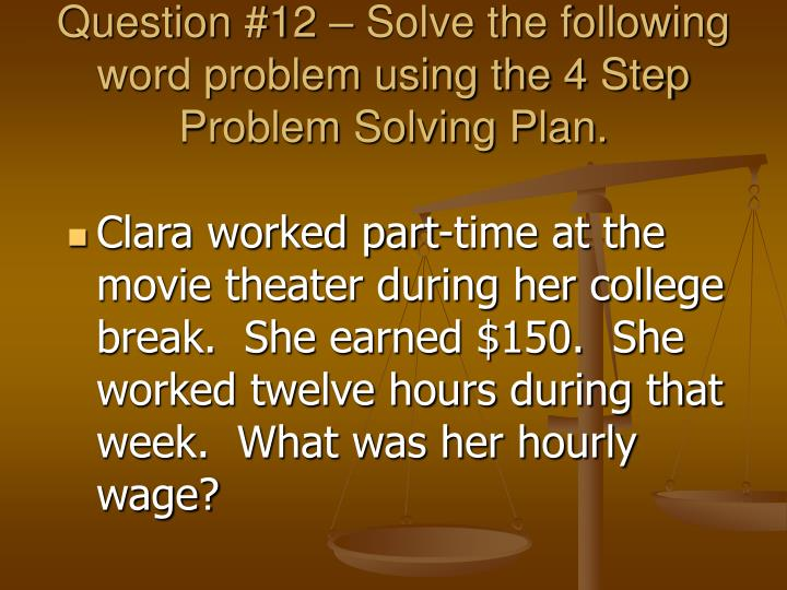 Question #12 – Solve the following word problem using the 4 Step Problem Solving Plan.