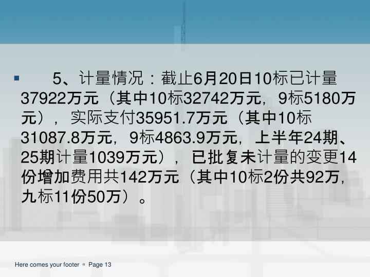 5、计量情况:截止6月20日10标已计量37922万元(其中10标32742万元,9标5180万元),实际支付35951.7万元(其中10标31087.8万元,9标4863.9万元,上半年24期、25期计量1039万元),已批复未计量的变更14份增加费用共142万元(其中10标2份共92万,九标11份50万)。