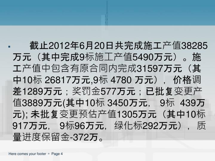截止2012年6月20日共完成施工产值38285万元(其中完成9标施工产值5490万元)。施工产值中包含有原合同内完成31597万元(其中10标 26817万元,9标 4780 万元),价格调差1289万元;奖罚金577万元;已批复变更产值3889万元(其中10标 3450万元, 9标  439万元); 未批复变更预估产值1305万元(其中10标917万元, 9标96万元,绿化标292万元),质量进度保留金-372万。