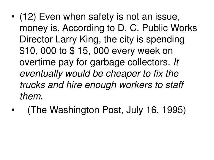 (12) Even when safety is not an issue, money is. According to D. C. Public Works Director Larry King, the city is spending $10, 000 to $ 15, 000 every week on overtime pay for garbage collectors.