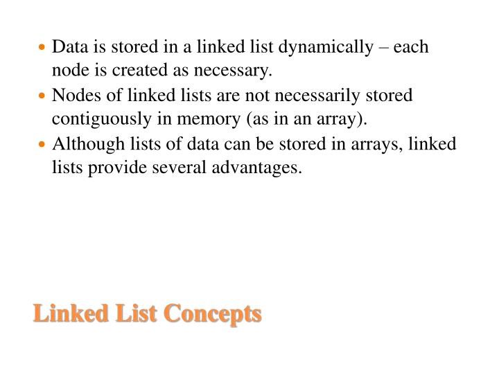 Data is stored in a linked list dynamically – each node is created as necessary.
