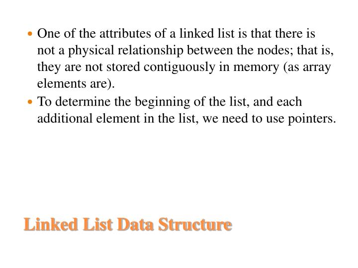 One of the attributes of a linked list is that there is not a physical relationship between the nodes; that is, they are not stored contiguously in memory (as array elements are).