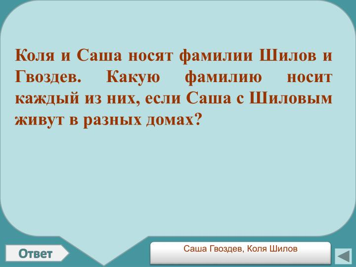 Коля и Саша носят фамилии Шилов и Гвоздев. Какую фамилию носит каждый из них, если Саша с Шиловым живут в разных домах?