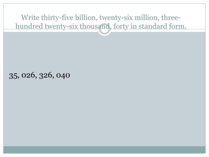 Write thirty-five billion, twenty-six million, three-hundred twenty-six thousand, forty in standard ...