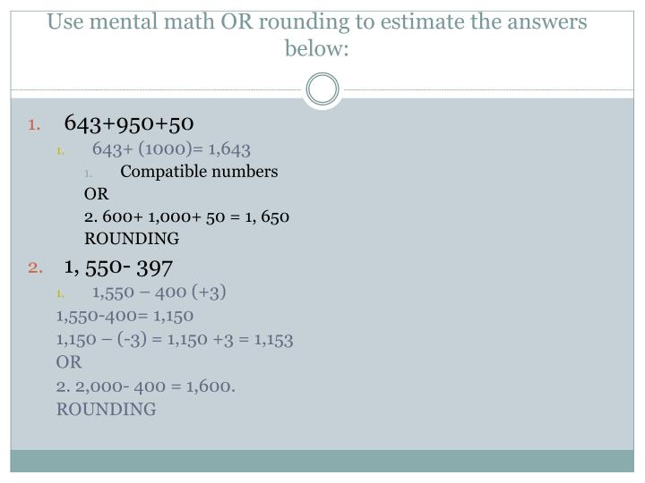 Use mental math OR rounding to estimate the answers below: