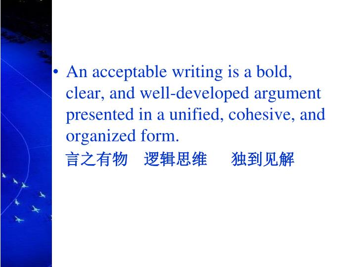 An acceptable writing is a bold, clear, and well-developed argument presented in a unified, cohesive, and organized form.