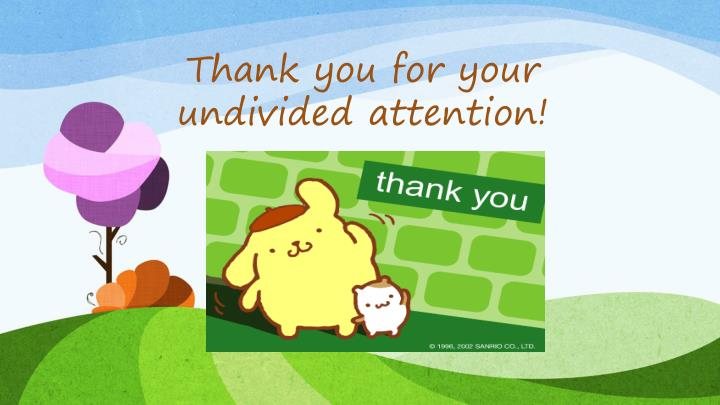 Thank you for your undivided attention!