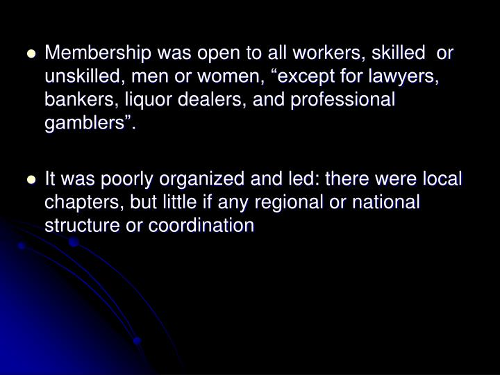 "Membership was open to all workers, skilled  or unskilled, men or women, ""except for lawyers, bankers, liquor dealers, and professional gamblers""."
