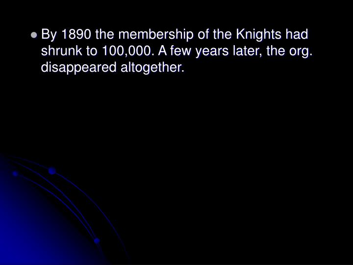 By 1890 the membership of the Knights had shrunk to 100,000. A few years later, the org. disappeared altogether.