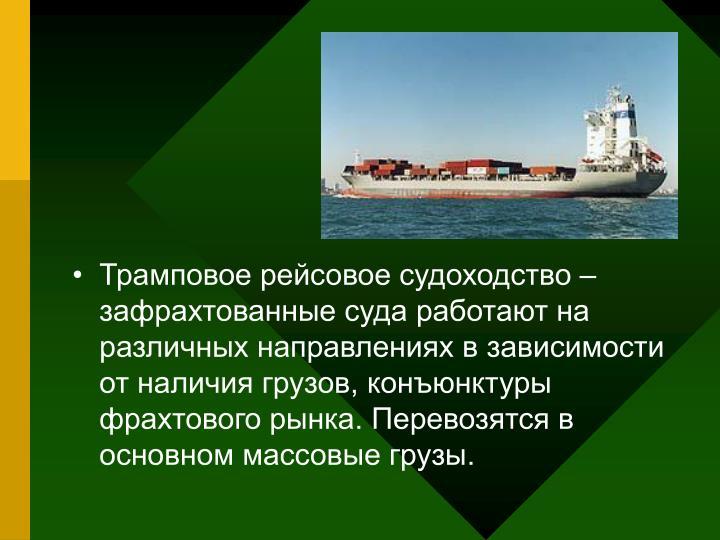 Трамповое рейсовое судоходство – зафрахтованные суда работают на различных направлениях в зависимости от наличия грузов, конъюнктуры фрахтового рынка. Перевозятся в основном массовые грузы.